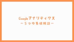 【用語解説】Googleアナリティクス ~5つの基礎用語~