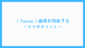 【Twitter】画像を投稿する ~3つのポイント~